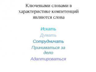 Ключевыми словами в характеристике компетенций являются словаИскатьДуматьСотрудн