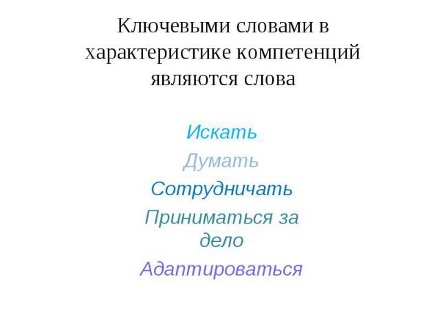 Ключевыми словами в характеристике компетенций являются словаИскатьДуматьСотрудничатьПриниматься за делоАдаптироваться