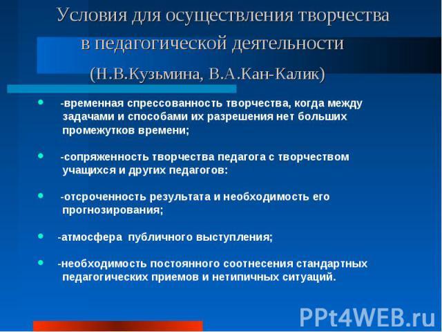 Условия для осуществления творчества в педагогической деятельности (Н.В.Кузьмина, В.А.Кан-Калик) -временная спрессованность творчества, когда между задачами и способами их разрешения нет больших промежутков времени; -сопряженность творчества педагог…