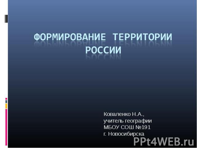 Формирование территории России Коваленко Н.А.,учитель географии МБОУ СОШ №191 г. Новосибирска