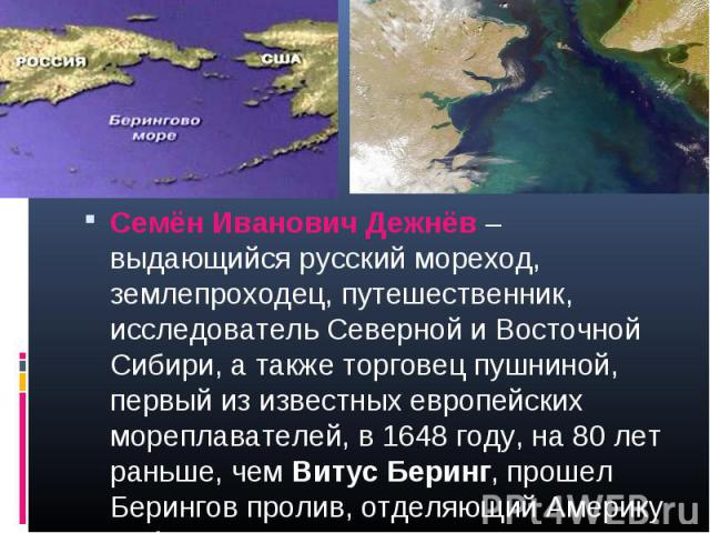 Семён Иванович Дежнёв – выдающийся русский мореход, землепроходец, путешественник, исследователь Северной и Восточной Сибири, а также торговец пушниной, первый из известных европейских мореплавателей, в 1648 году, на 80 лет раньше, чем Витус Беринг,…