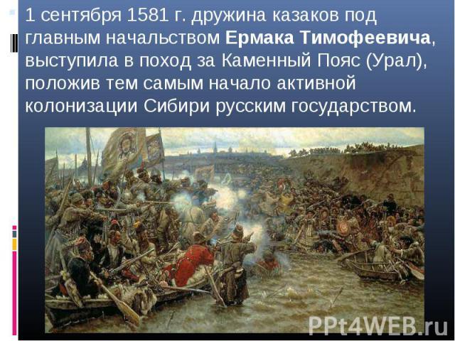 1 сентября 1581 г. дружина казаков под главным начальством Ермака Тимофеевича, выступила в поход за Каменный Пояс (Урал), положив тем самым начало активной колонизации Сибири русским государством.