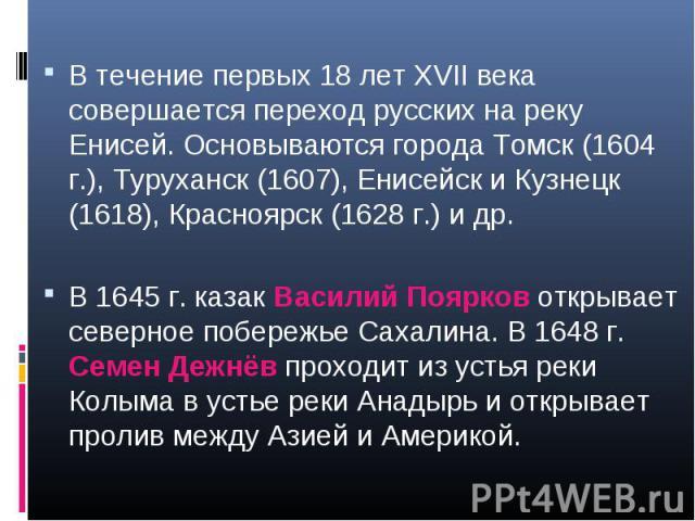 В течение первых 18 лет XVII века совершается переход русских на реку Енисей. Основываются города Томск (1604 г.), Туруханск (1607), Енисейск и Кузнецк (1618), Красноярск (1628 г.) и др. В 1645 г. казак Василий Поярков открывает северное побережье С…