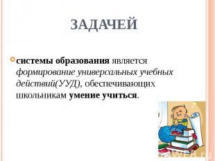 задачейсистемы образования является формирование универсальных учебных действий(