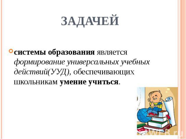 задачейсистемы образования является формирование универсальных учебных действий(УУД), обеспечивающих школьникам умение учиться.