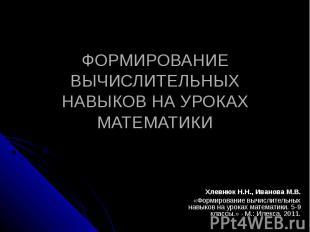 ФОРМИРОВАНИЕ ВЫЧИСЛИТЕЛЬНЫХ НАВЫКОВ НА УРОКАХ МАТЕМАТИКИ Хлевнюк Н.Н., Иванова М