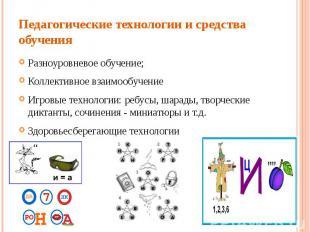 Педагогические технологии и средства обученияРазноуровневое обучение;Коллективно