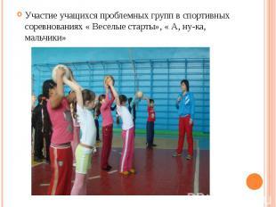 Участие учащихся проблемных групп в спортивных соревнованиях « Веселые старты»,