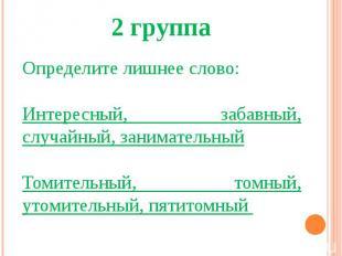 2 группаОпределите лишнее слово:Интересный, забавный, случайный, занимательныйТо