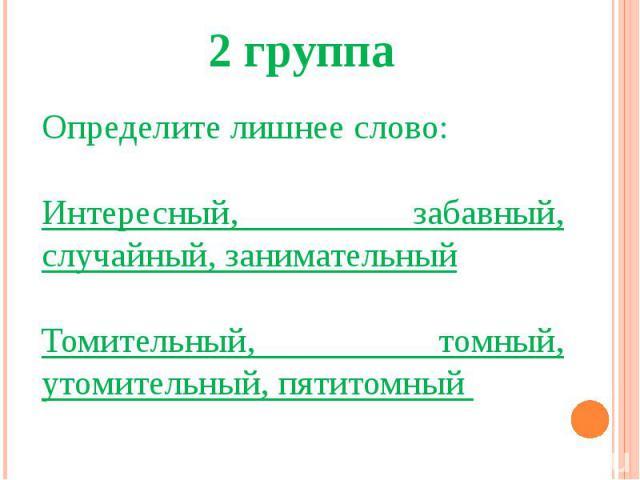 2 группаОпределите лишнее слово:Интересный, забавный, случайный, занимательныйТомительный, томный, утомительный, пятитомный