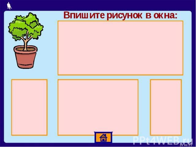 Впишите рисунок в окна: