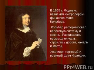 В 1665 г. Людовик назначил контролёром финансов Жана Кольбера. Кольбер реформиро