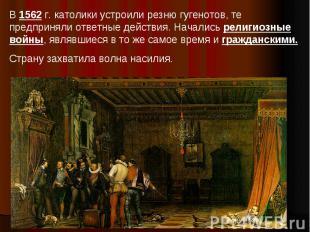 В 1562 г. католики устроили резню гугенотов, те предприняли ответные действия. Н