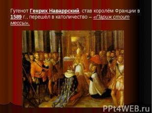 Гугенот Генрих Наваррский, став королём Франции в 1589 г., перешёл в католичеств
