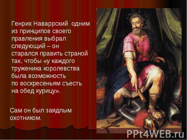 Генрих Наваррский одним изпринципов своего правления выбрал следующий – онстарался править страной так, чтобы «у каждого труженика королевствабыла возможность повоскресеньям съесть наобед курицу». Сам он был заядлым охотником.