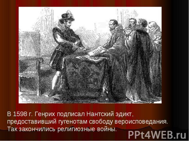 В 1598 г. Генрих подписал Нантский эдикт, предоставивший гугенотам свободу вероисповедания. Так закончились религиозные войны.