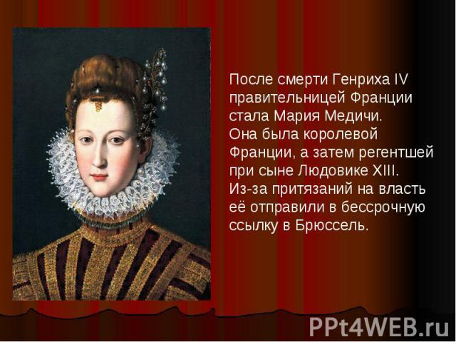 После смерти Генриха IV правительницей Франции стала Мария Медичи. Она была королевой Франции, а затем регентшей при сыне Людовике XIII. Из-за притязаний на власть её отправили в бессрочную ссылку в Брюссель.