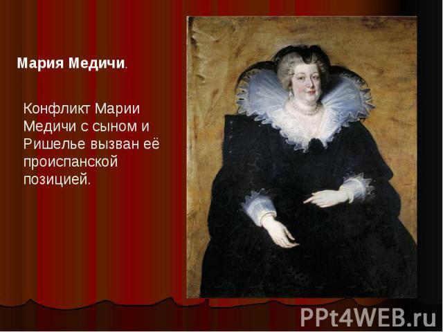 Мария Медичи.Конфликт Марии Медичи с сыном и Ришелье вызван её происпанской позицией.