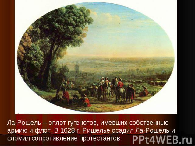 Ла-Рошель – оплот гугенотов, имевших собственные армию и флот. В 1628 г. Ришелье осадил Ла-Рошель и сломил сопротивление протестантов.