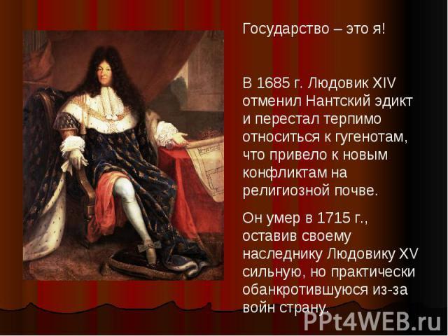 Государство – это я!В 1685 г. Людовик XIV отменил Нантский эдикт и перестал терпимо относиться к гугенотам, что привело к новым конфликтам на религиозной почве.Он умер в 1715 г., оставив своему наследнику Людовику XV сильную, но практически обанкрот…