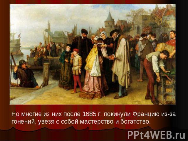 Но многие из них после 1685 г. покинули Францию из-за гонений, увезя с собой мастерство и богатство.