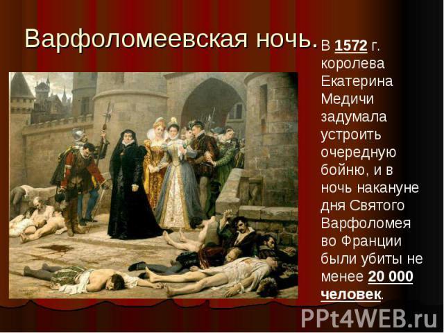 Варфоломеевская ночь.В 1572 г. королева Екатерина Медичи задумала устроить очередную бойню, и в ночь накануне дня Святого Варфоломея во Франции были убиты не менее 20 000 человек.