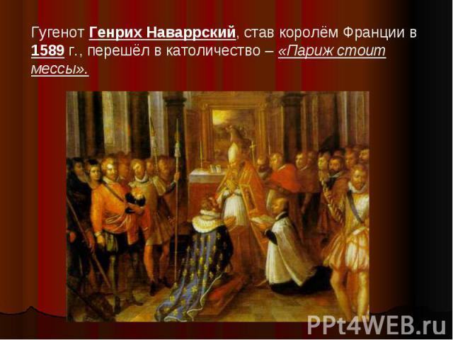 Гугенот Генрих Наваррский, став королём Франции в 1589 г., перешёл в католичество – «Париж стоит мессы».