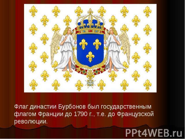 Флаг династии Бурбонов был государственным флагом Франции до 1790 г., т.е. до Французской революции.