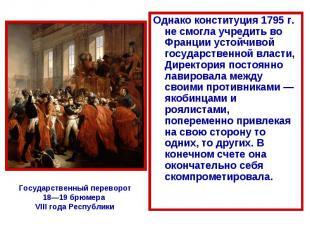 Однако конституция 1795 г. не смогла учредить во Франции устойчивой государствен
