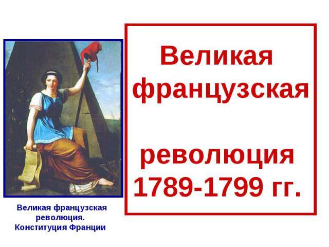 Великая французская революция 1789-1799 гг. Великая французская революция. Конституция Франции