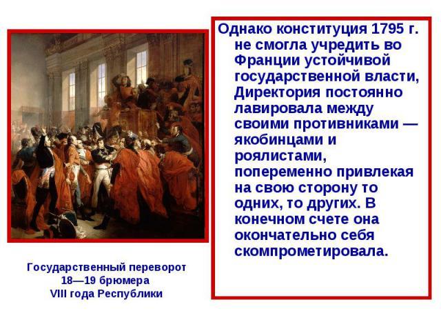 Однако конституция 1795 г. не смогла учредить во Франции устойчивой государственной власти, Директория постоянно лавировала между своими противниками — якобинцами и роялистами, попеременно привлекая на свою сторону то одних, то других. В конечном сч…