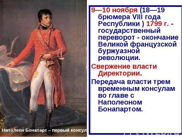 9—10 ноября (18—19 брюмера VIII года Республики ) 1799 г. - государственный переворот - окончание Великой французской буржуазной революции.Свержение власти Директории.Передача власти трем временным консулам во главе с Наполеоном Бонапартом.