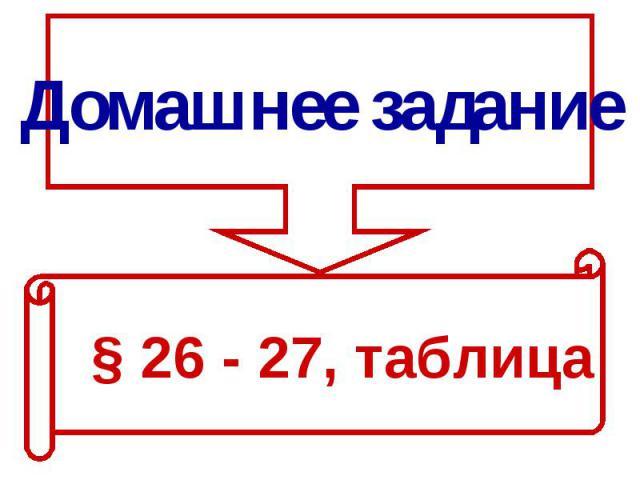 Домашнее задание§ 26 - 27, таблица