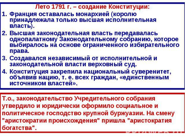 Лето 1791 г. – создание Конституции:Франция оставалась монархией (королю принадлежала только высшая исполнительная власть). Высшая законодательная власть передавалась однопалатному Законодательному собранию, которое выбиралось на основе ограниченног…