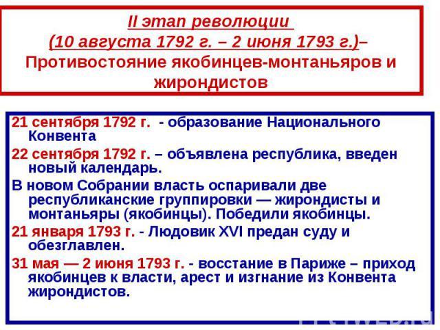 II этап революции (10 августа 1792 г. – 2 июня 1793 г.)– Противостояние якобинцев-монтаньяров и жирондистов21 сентября 1792 г. - образование Национального Конвента 22 сентября 1792 г. – объявлена республика, введен новый календарь.В новом Собрании в…