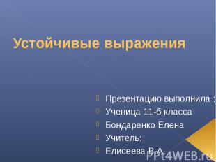 Устойчивые выражения Презентацию выполнила :Ученица 11-б класса Бондаренко Елена