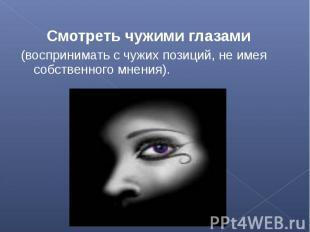 Смотреть чужими глазами (воспринимать с чужих позиций, не имея собственного мнен