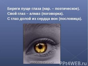 Береги пуще глаза (нар. – поэтическое).Свой глаз – алмаз (поговорка).С глаз доло