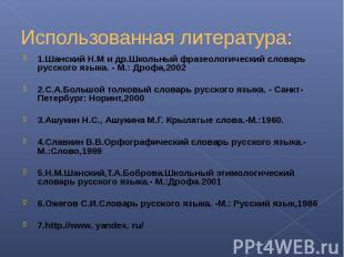 Использованная литература:1.Шанский Н.М и др.Школьный фразеологический словарь р
