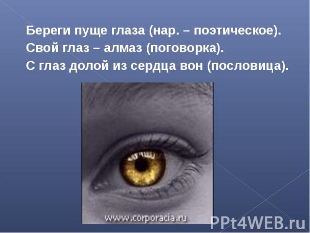 Береги пуще глаза (нар. – поэтическое).Свой глаз – алмаз (поговорка).С глаз долой из сердца вон (пословица).