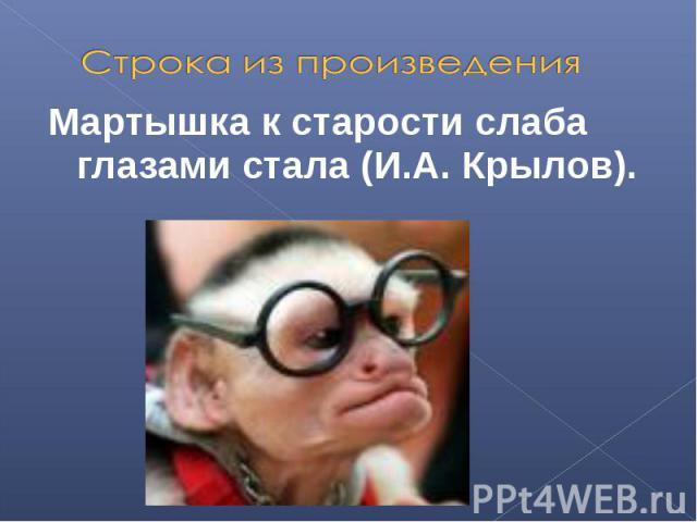 Строка из произведенияМартышка к старости слаба глазами стала (И.А. Крылов).