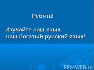 Ребята!Изучайте наш язык, наш богатый русский язык!