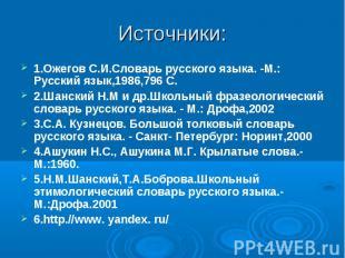 Источники:1.Ожегов С.И.Словарь русского языка. -М.: Русский язык,1986,796 С. 2.Ш