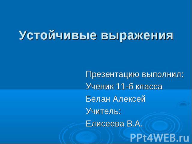 Устойчивые выраженияПрезентацию выполнил: Ученик 11-б класса Белан Алексей Учитель: Елисеева В.А.