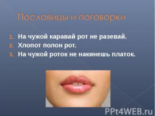 Пословицы и поговоркиНа чужой каравай рот не разевай.Хлопот полон рот.На чужой р