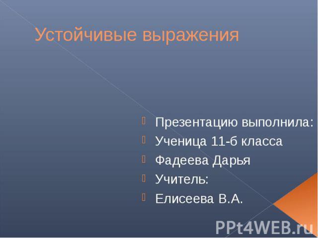 Устойчивые выражения Презентацию выполнила: Ученица 11-б класса Фадеева Дарья Учитель: Елисеева В.А.