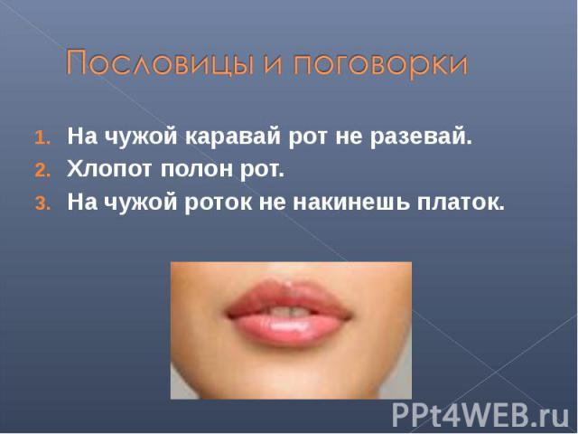 Пословицы и поговоркиНа чужой каравай рот не разевай.Хлопот полон рот.На чужой роток не накинешь платок.