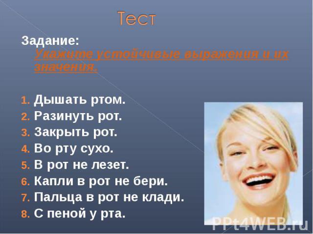 ТестЗадание: Укажите устойчивые выражения и их значения.Дышать ртом.Разинуть рот.Закрыть рот.Во рту сухо.В рот не лезет.Капли в рот не бери.Пальца в рот не клади.С пеной у рта.