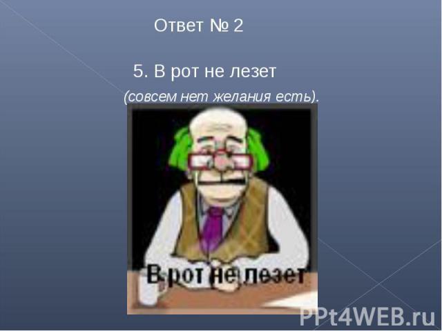 Ответ № 2 5. В рот не лезет (совсем нет желания есть).