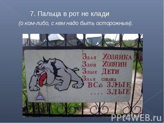 7. Пальца в рот не клади (о ком-либо, с кем надо быть осторожным).